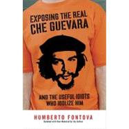 Exposing the Real Che Guevara : And the Useful Idiots Who Idolize Him by Fontova, Humberto (Author), 9781595230522