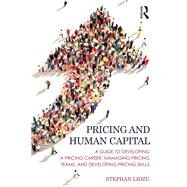 Pricing and Human Capital: A Guide to Developing a Pricing Career, Managing Pricing Teams, and Developing Pricing Skills by Liozu; Stephan M., 9781138900523