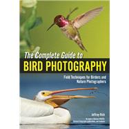 The Complete Guide to Bird Photography Field Techniques for Birders and Nature Photographers by Rich, Jeffrey, 9781682030523