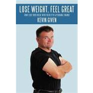 Lose Weight, Feel Great : How I Lost over 60lbs. with the Help of a Personal Trainer by Given, Kevin, 9781438960524