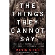 The Things They Cannot Say: Stories Soldiers Won't Tell You About What They've Seen, Done or Failed to Do in War by Sites, Kevin, 9780061990526