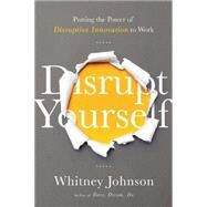 Disrupt Yourself: Putting the Power of Disruptive Innovation to Work by Johnson,Whitney L., 9781629560526