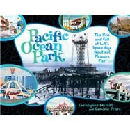 Pacific Ocean Park: The Rise and Fall of Los Angeles' Space-Age Nautical Pleasure Pier by Merritt, Christopher; Priore, Domenic; Wilson, Brian, 9781934170526
