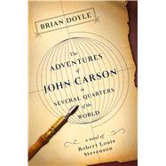 The Adventures of John Carson in Several Quarters of the World A Novel of Robert Louis Stevenson by Doyle, Brian, 9781250100528