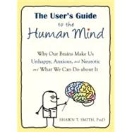 The User's Guide to the Human Mind: Why Our Brains Make Us Unhappy, Anxious, and Neurotic and What We Can Do About It by Smith, Shawn T., 9781608820528