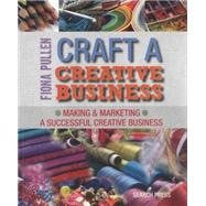 Craft a Creative Business Making & Marketing a Successful Creative Business by Pullen, Fiona, 9781782210528