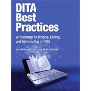 DITA Best Practices A Roadmap for Writing, Editing, and Architecting in DITA by Bellamy, Laura; Carey, Michelle; Schlotfeldt, Jenifer, 9780132480529