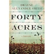 Forty Acres A Thriller by Smith, Dwayne Alexander, 9781476730530