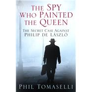 The Spy Who Painted the Queen: The Secret Case Against Philip De Laszlo by Tomaselli, Phil, 9780750960533