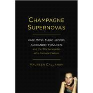 Champagne Supernovas Kate Moss, Marc Jacobs, Alexander McQueen, and the 90s Renegades Who Remade Fashion by Callahan, Maureen, 9781451640533