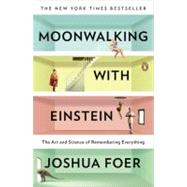 Moonwalking with Einstein The Art and Science of Remembering Everything by Foer, Joshua, 9780143120537