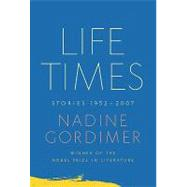 Life Times Stories, 1952-2007 by Gordimer, Nadine, 9780374270537