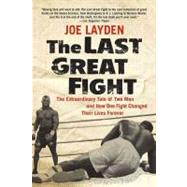 The Last Great Fight : The Extraordinary Tale of Two Men and How One Fight Changed Their Lives Forever by Layden, Joseph, 9781429920537