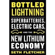 Bottled Lightning Superbatteries, Electric Cars, and the New Lithium Economy by Fletcher, Seth, 9780809030538
