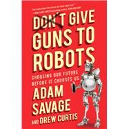 Don't Give Guns to Robots by Savage, Adam; Curtis, Drew; Parker, Niles (CON), 9781501170539