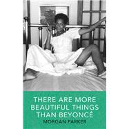 There Are More Beautiful Things Than Beyonce by Parker, Morgan, 9781941040539