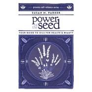 Power of the Seed: Your Guide to Oils for Health & Beauty by Parker, Susan M., 9781934170540