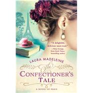 The Confectioner's Tale A Novel of Paris by Madeleine, Laura, 9781250100542