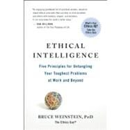 Ethical Intelligence Five Principles for Untangling Your Toughest Problems at Work and Beyond by Weinstein, Bruce, 9781608680542