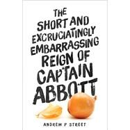 The Short and Excruciatingly Embarrassing Reign of Captain Abbott by Street, Andrew P., 9781760290542