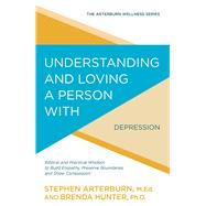 Understanding and Loving a Person with Depression Biblical and Practical Wisdom to Build Empathy, Preserve Boundaries, and Show Compassion by Arterburn, Stephen; Hunter, Brenda, 9781434710543