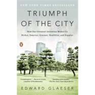 Triumph of the City How Our Greatest Invention Makes Us Richer, Smarter, Greener, Healthier, and Happier by Glaeser, Edward, 9780143120544