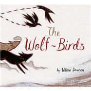 The Wolf-Birds by Dawson, Willow, 9781771470544