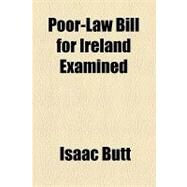 Poor-law Bill for Ireland Examined by Butt, Isaac, 9781154520545