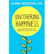 Uncovering Happiness Overcoming Depression with Mindfulness and Self-Compassion by Goldstein, Elisha, Ph.D., 9781451690545