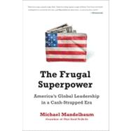 The Frugal Superpower: America's Global Leadership in a Cash-strapped Era by Mandelbaum, Michael, 9781610390545