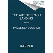 The Art of Crash Landing by DeCarlo, Melissa, 9780062390547