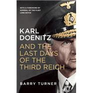 Karl Doenitz and the Last Days of the Third Reich by Turner, Barry, 9781785780547