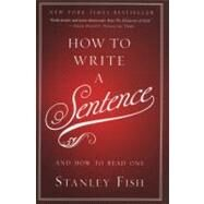How to Write a Sentence : And How to Read One by Fish, Stanley, 9780061840548