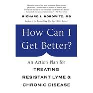 How Can I Get Better? An Action Plan for Treating Resistant Lyme and Chronic Disease by Horowitz, Richard, 9781250070548