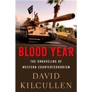 Blood Year The Unraveling of Western Counterterrorism by Kilcullen, David, 9780190600549