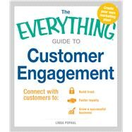 The Everything Guide to Customer Engagement: Connect With Customers to: Build Trust, Foster Loyalty, Grow a Successful Business by Pophal, Linda, 9781440580550