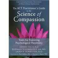 The Act Practitioner's Guide to the Science of Compassion: Tools for Fostering Psychological Flexibility by Tirch, Dennis; Schoendorff, Benjamin; Silberstein, Laura R.; Gilbert, Paul; Hayes, Steven C., 9781626250550