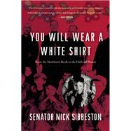 You Will Wear a White Shirt From the Northern Bush to the Halls of Power by Sibbeston, Nick, 9781771620550