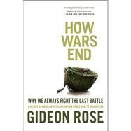 How Wars End : Why We Always Fight the Last Battle by Rose, Gideon, 9781416590552