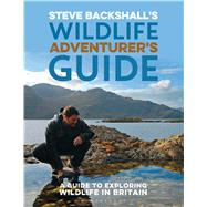 Steve Backshall's Wildlife Adventurer's Guide A Guide to Exploring Wildlife in Britain by Backshall, Steve, 9781472930552