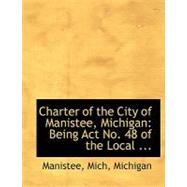 Charter of the City of Manistee, Michigan : Being Act No. 48 of the Local ... by Michigan, Manistee Mich, 9780554740553