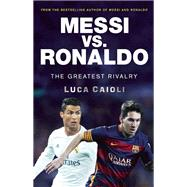 Messi vs. Ronaldo The Greatest Rivalry in Football History by Caioli, Luca, 9781785780554