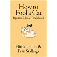 How to Fool a Cat: Japanese Folktales for Children by Stallings, Fran; Fujita, Hiroko, 9781624910555