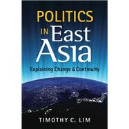 Politics in East Asia: Explaining Change & Continuity by Lim, Timothy C., 9781626370555