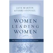 Women Leading Women The Biblical Model for the Church by Martin, Jaye; Stovall, Terri, 9781433690556