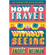 How to Travel Without Seeing by Neuman, Andrés; Lawrence, Jeffrey, 9781632060556