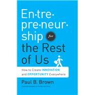Entrepreneurship for the Rest of Us: How to Create Innovation and Opportunity Everywhere by Brown,Paul B., 9781629560557