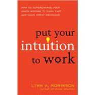 Put Your Intuition to Work by Robinson, Lynn A., 9781632650559