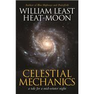 Celestial Mechanics a tale for a mid-winter night by Heat-Moon, William Least, 9781941110560