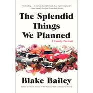 The Splendid Things We Planned: A Family Portrait by Bailey, Blake, 9780393350562